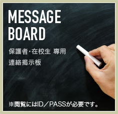 MESSAGE BOARD 在校生・父兄の方向け連絡掲示板